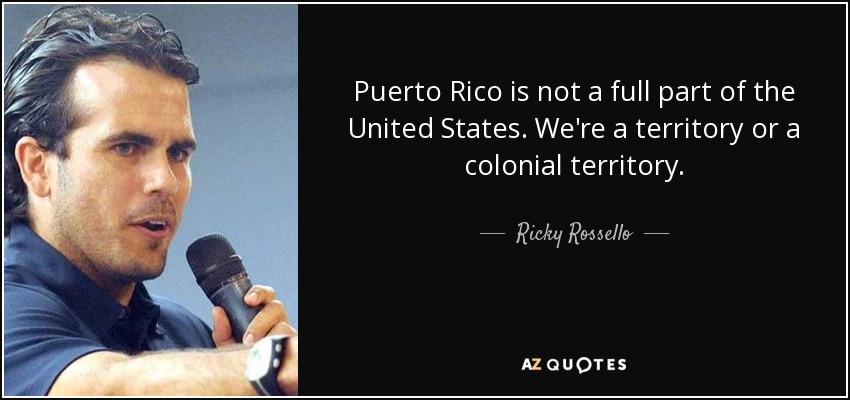 Puerto Rico is not a full part of the United States. We're a territory or a colonial territory. - Ricky Rossello