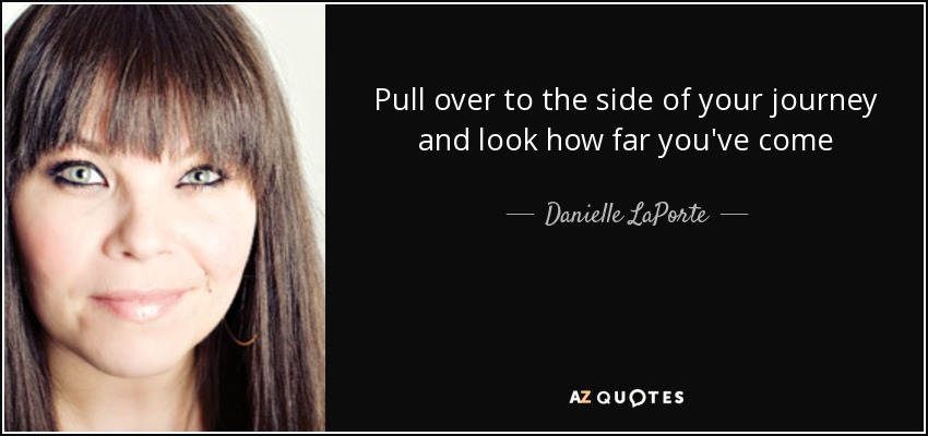 Pull over to the side of your journey and look how far you've come - Danielle LaPorte