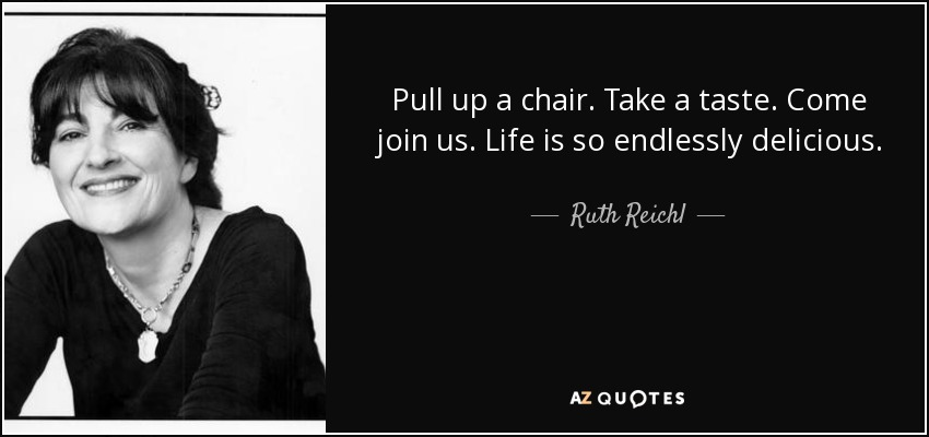 Pull up a chair. Take a taste. Come join us. Life is so endlessly delicious. - Ruth Reichl