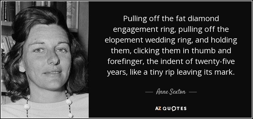 Pulling off the fat diamond engagement ring, pulling off the elopement wedding ring, and holding them, clicking them in thumb and forefinger, the indent of twenty-five years, like a tiny rip leaving its mark. - Anne Sexton
