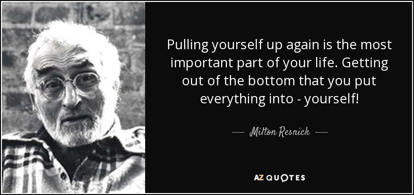 Pulling yourself up again is the most important part of your life. Getting out of the bottom that you put everything into - yourself! - Milton Resnick