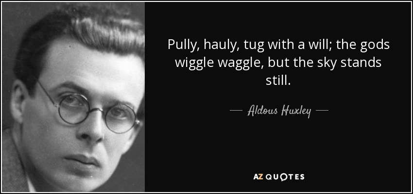 Pully, hauly, tug with a will; the gods wiggle waggle, but the sky stands still. - Aldous Huxley