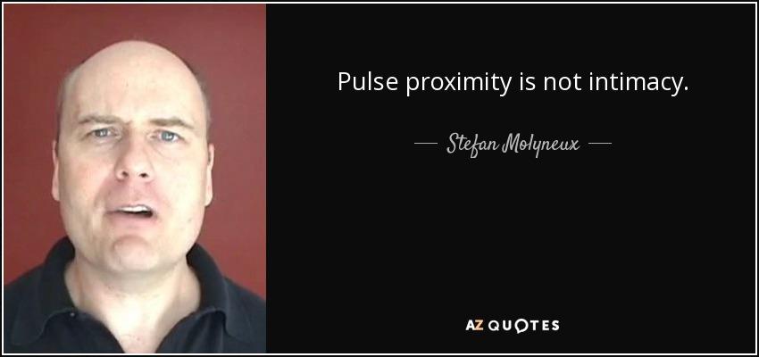 Pulse proximity is not intimacy. - Stefan Molyneux