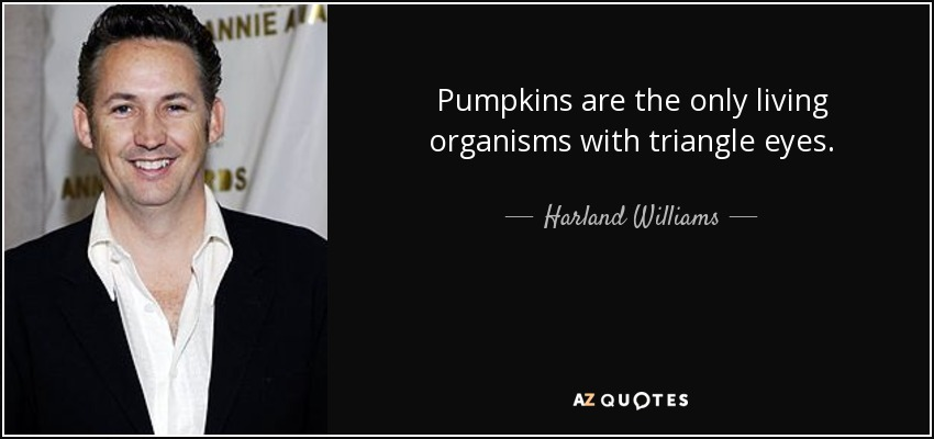 Pumpkins are the only living organisms with triangle eyes. - Harland Williams