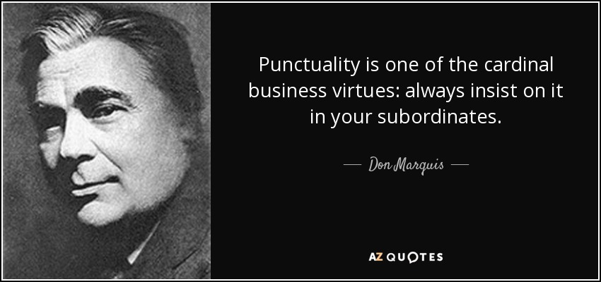 Punctuality is one of the cardinal business virtues: always insist on it in your subordinates. - Don Marquis