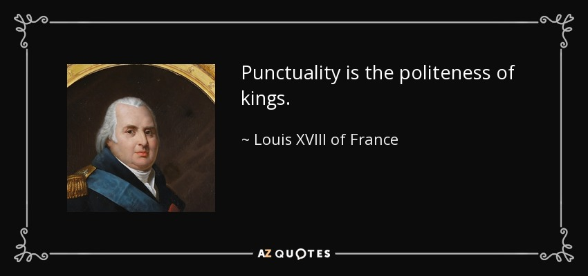 Punctuality is the politeness of kings. - Louis XVIII of France