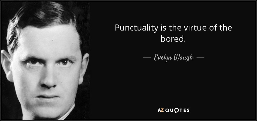 Punctuality is the virtue of the bored. - Evelyn Waugh