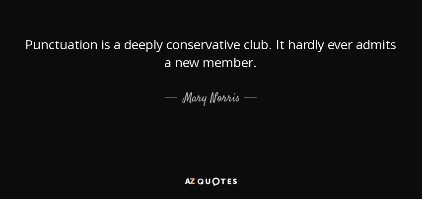 Punctuation is a deeply conservative club. It hardly ever admits a new member. - Mary Norris