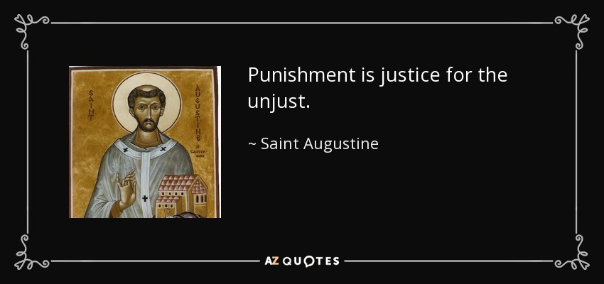 Punishment is justice for the unjust. - Saint Augustine