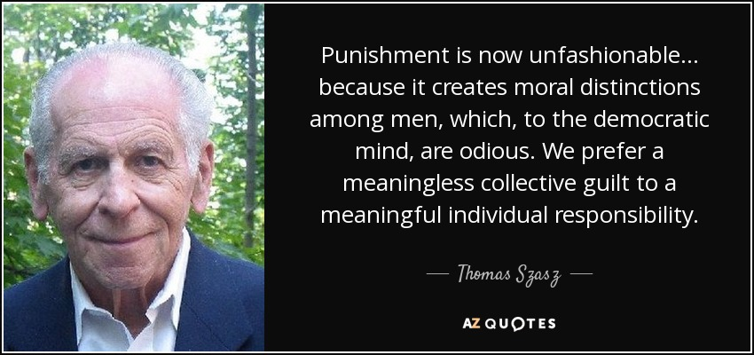 Punishment is now unfashionable... because it creates moral distinctions among men, which, to the democratic mind, are odious. We prefer a meaningless collective guilt to a meaningful individual responsibility. - Thomas Szasz