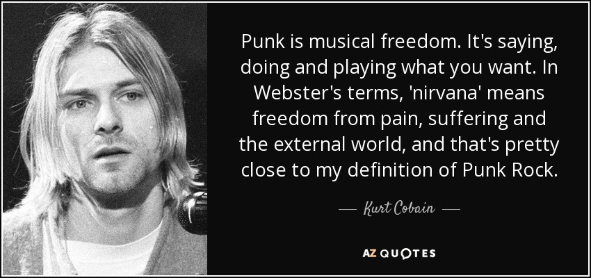 Punk is musical freedom. It's saying, doing and playing what you want. In Webster's terms, 'nirvana' means freedom from pain, suffering and the external world, and that's pretty close to my definition of Punk Rock. - Kurt Cobain