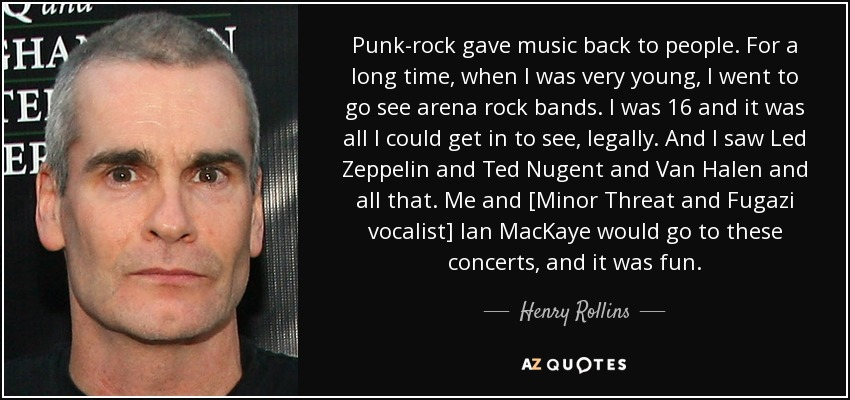 Punk-rock gave music back to people. For a long time, when I was very young, I went to go see arena rock bands. I was 16 and it was all I could get in to see, legally. And I saw Led Zeppelin and Ted Nugent and Van Halen and all that. Me and [Minor Threat and Fugazi vocalist] Ian MacKaye would go to these concerts, and it was fun. - Henry Rollins