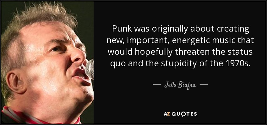 Punk was originally about creating new, important, energetic music that would hopefully threaten the status quo and the stupidity of the 1970s. - Jello Biafra