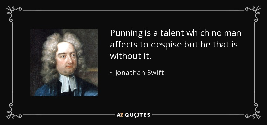 Punning is a talent which no man affects to despise but he that is without it. - Jonathan Swift