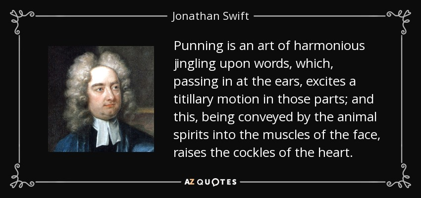 Punning is an art of harmonious jingling upon words, which, passing in at the ears, excites a titillary motion in those parts; and this, being conveyed by the animal spirits into the muscles of the face, raises the cockles of the heart. - Jonathan Swift