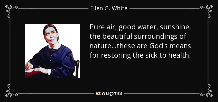 Pure air, good water, sunshine, the beautiful surroundings of nature...these are God's means for restoring the sick to health. - Ellen G. White