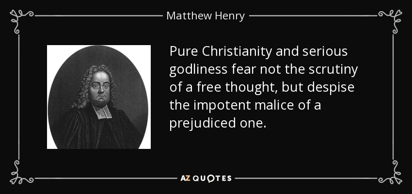 Pure Christianity and serious godliness fear not the scrutiny of a free thought, but despise the impotent malice of a prejudiced one. - Matthew Henry