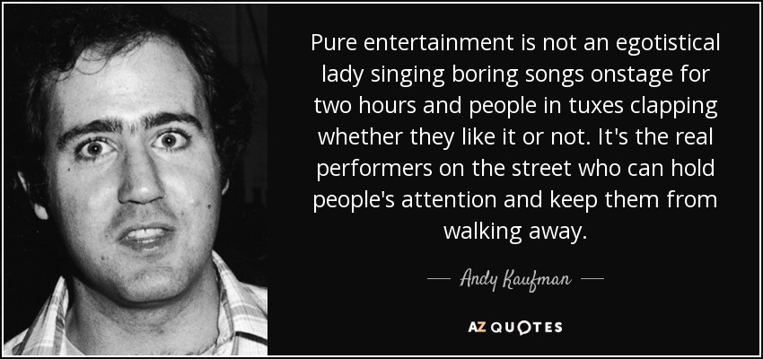 Pure entertainment is not an egotistical lady singing boring songs onstage for two hours and people in tuxes clapping whether they like it or not. It's the real performers on the street who can hold people's attention and keep them from walking away. - Andy Kaufman