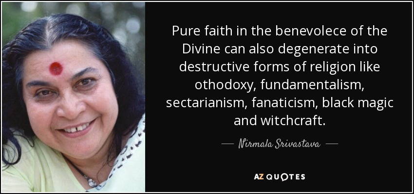 Pure faith in the benevolece of the Divine can also degenerate into destructive forms of religion like othodoxy, fundamentalism, sectarianism, fanaticism, black magic and witchcraft. - Nirmala Srivastava