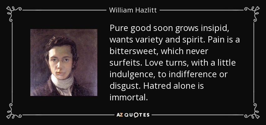Pure good soon grows insipid, wants variety and spirit. Pain is a bittersweet, which never surfeits. Love turns, with a little indulgence, to indifference or disgust. Hatred alone is immortal. - William Hazlitt
