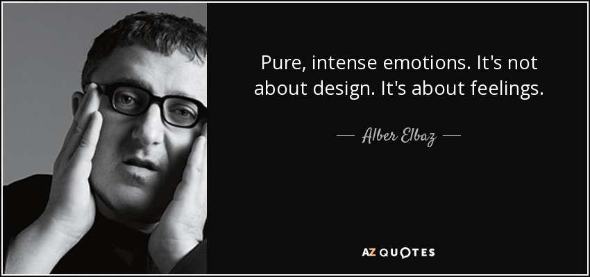 Pure, intense emotions. It's not about design. It's about feelings. - Alber Elbaz