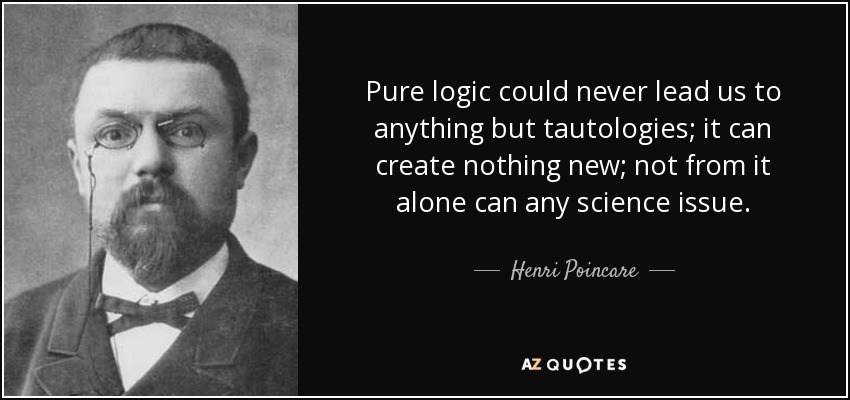 Pure logic could never lead us to anything but tautologies; it can create nothing new; not from it alone can any science issue. - Henri Poincare