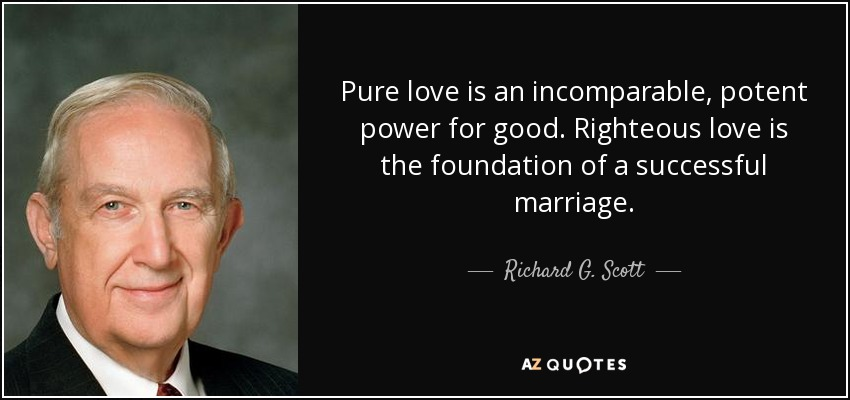 Pure love is an incomparable, potent power for good. Righteous love is the foundation of a successful marriage. - Richard G. Scott