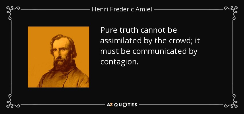 Pure truth cannot be assimilated by the crowd; it must be communicated by contagion. - Henri Frederic Amiel