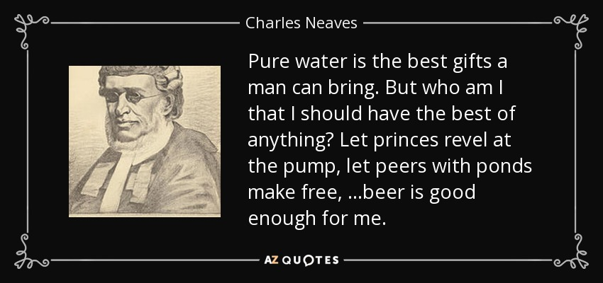 Pure water is the best gifts a man can bring. But who am I that I should have the best of anything? Let princes revel at the pump, let peers with ponds make free, ...beer is good enough for me. - Charles Neaves, Lord Neaves