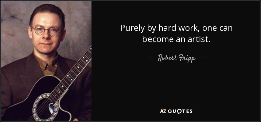 Purely by hard work, one can become an artist. - Robert Fripp