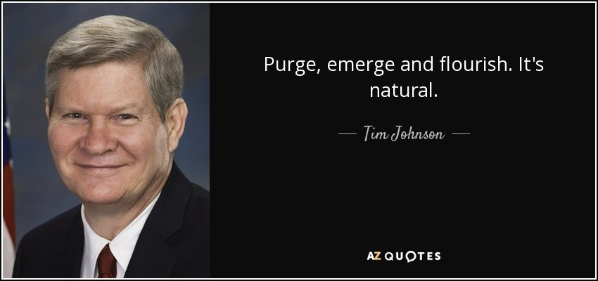 Purge, emerge and flourish. It's natural. - Tim Johnson