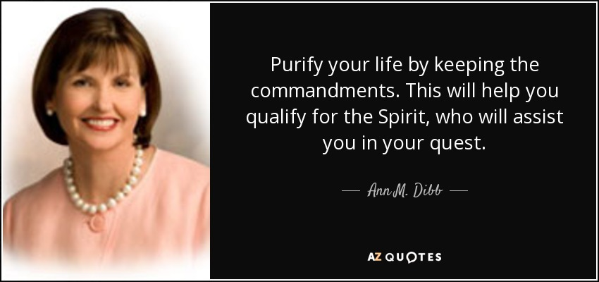 Purify your life by keeping the commandments. This will help you qualify for the Spirit, who will assist you in your quest. - Ann M. Dibb