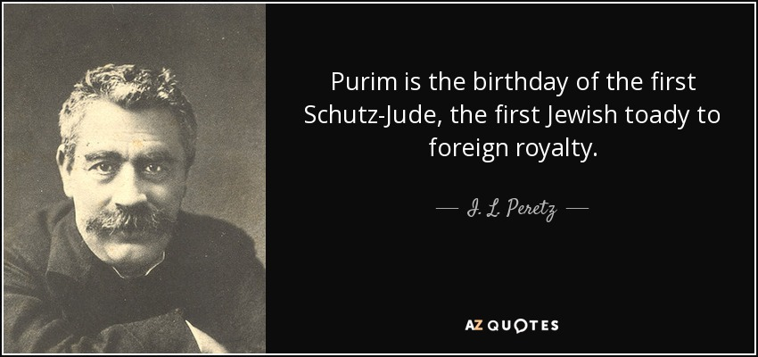 Purim is the birthday of the first Schutz-Jude , the first Jewish toady to foreign royalty. - I. L. Peretz