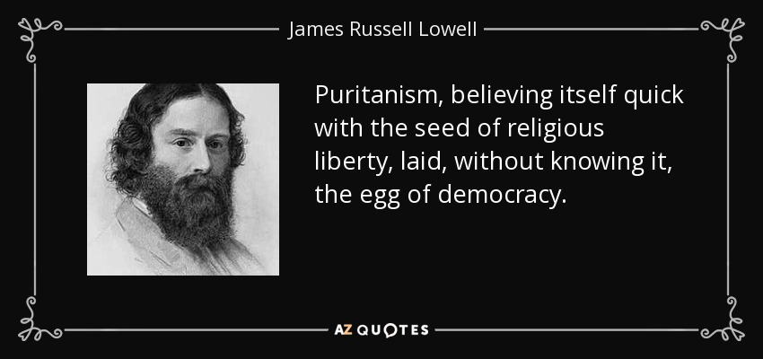 Puritanism, believing itself quick with the seed of religious liberty, laid, without knowing it, the egg of democracy. - James Russell Lowell
