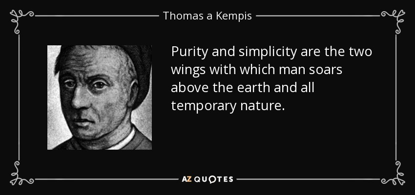 Purity and simplicity are the two wings with which man soars above the earth and all temporary nature. - Thomas a Kempis