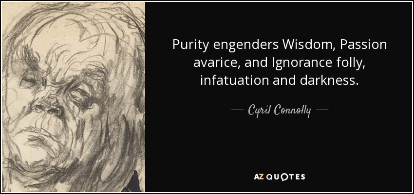 Purity engenders Wisdom, Passion avarice, and Ignorance folly, infatuation and darkness. - Cyril Connolly