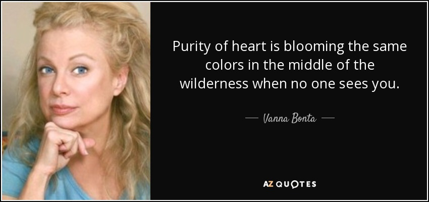Purity of heart is blooming the same colors in the middle of the wilderness when no one sees you. - Vanna Bonta