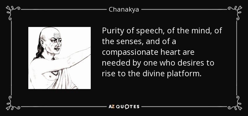 Purity of speech, of the mind, of the senses, and of a compassionate heart are needed by one who desires to rise to the divine platform. - Chanakya