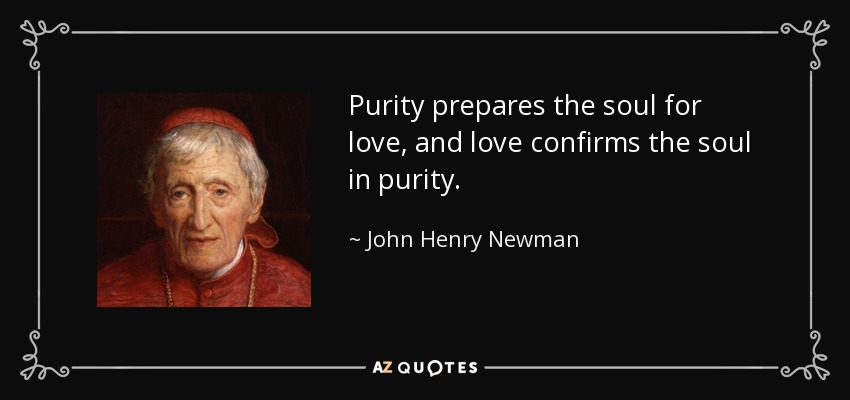 Purity prepares the soul for love, and love confirms the soul in purity. - John Henry Newman