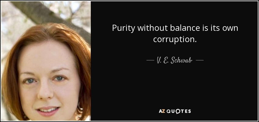 Purity without balance is its own corruption. - V. E. Schwab