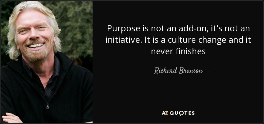 Purpose is not an add-on, it's not an initiative. It is a culture change and it never finishes - Richard Branson