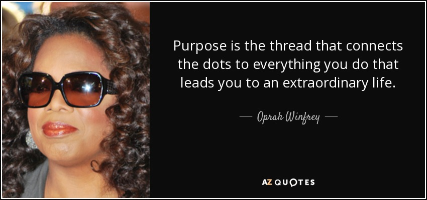 Purpose is the thread that connects the dots to everything you do that leads you to an extraordinary life. - Oprah Winfrey
