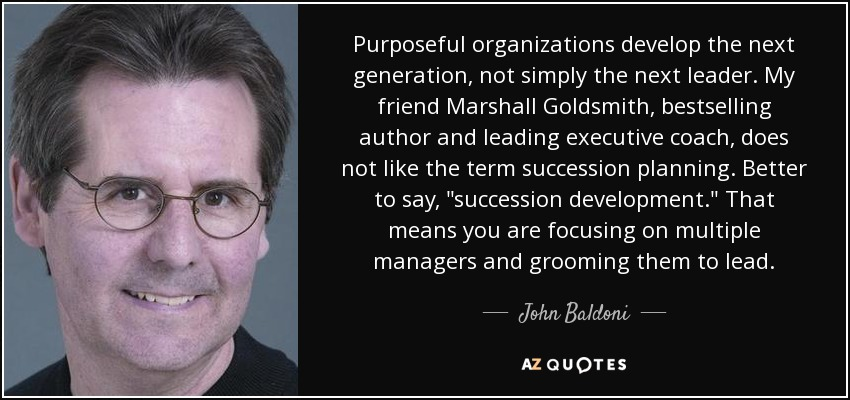 Purposeful organizations develop the next generation, not simply the next leader. My friend Marshall Goldsmith, bestselling author and leading executive coach, does not like the term succession planning. Better to say,