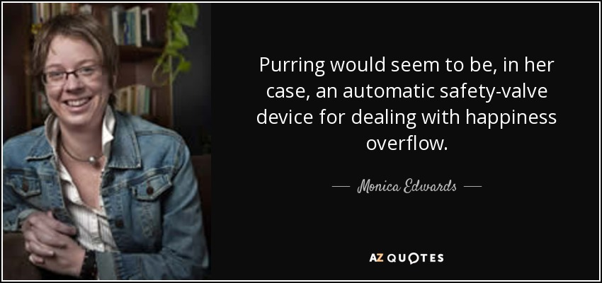 Purring would seem to be, in her case, an automatic safety-valve device for dealing with happiness overflow. - Monica Edwards