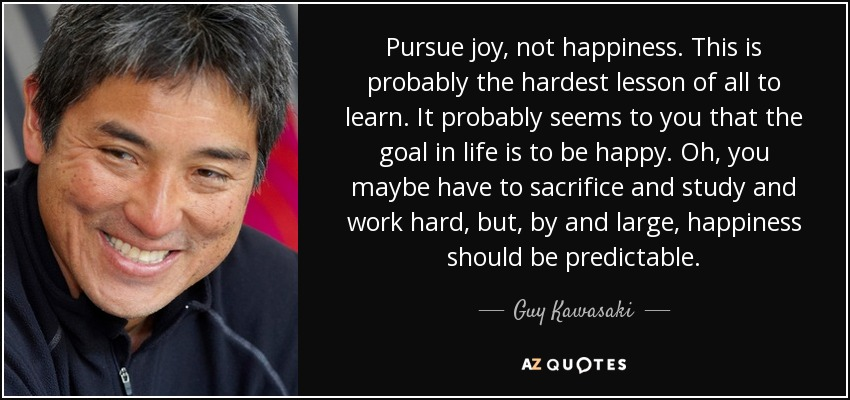 Pursue joy, not happiness. This is probably the hardest lesson of all to learn. It probably seems to you that the goal in life is to be happy. Oh, you maybe have to sacrifice and study and work hard, but, by and large, happiness should be predictable. - Guy Kawasaki