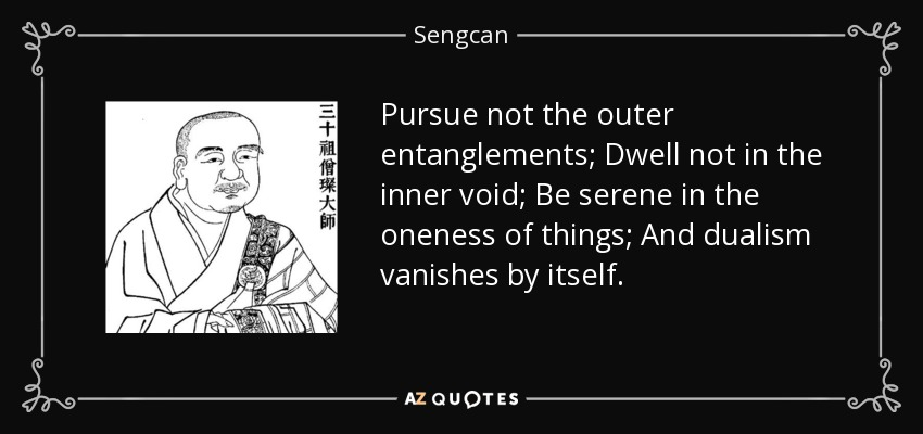 Pursue not the outer entanglements; Dwell not in the inner void; Be serene in the oneness of things; And dualism vanishes by itself. - Sengcan