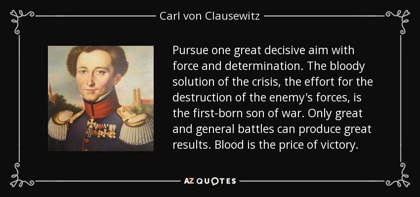 Pursue one great decisive aim with force and determination. The bloody solution of the crisis, the effort for the destruction of the enemy's forces, is the first-born son of war. Only great and general battles can produce great results. Blood is the price of victory. - Carl von Clausewitz