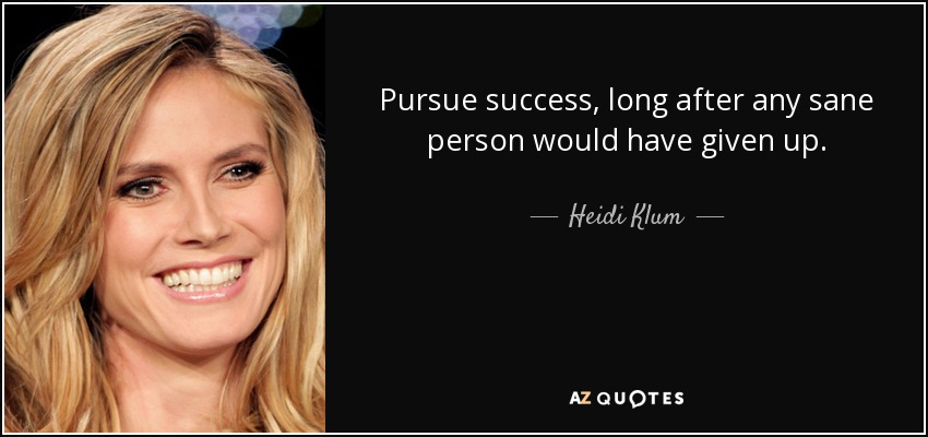 Pursue success, long after any sane person would have given up. - Heidi Klum