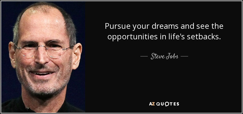 Pursue your dreams and see the opportunities in life's setbacks. - Steve Jobs