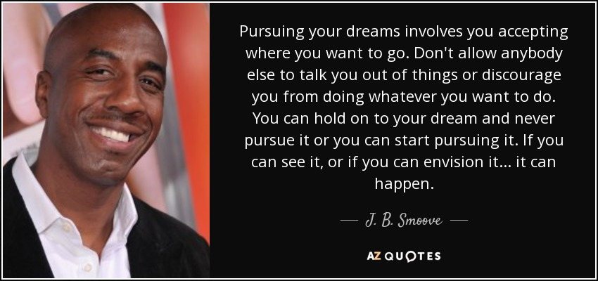 Pursuing your dreams involves you accepting where you want to go. Don't allow anybody else to talk you out of things or discourage you from doing whatever you want to do. You can hold on to your dream and never pursue it or you can start pursuing it. If you can see it, or if you can envision it... it can happen. - J. B. Smoove